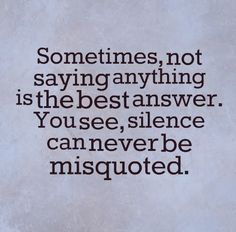 Sometimes, not saying anything is the best answer. You see, silence can never be misquoted. #silence #quotes