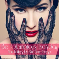 Dita Von Teese serves as an example that you can be glamorous everyday  #VonFolies