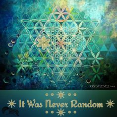It Was Never Random • • ✴ • • Flower of Life and the Divine Feminine ~ [Gorgeous, Sacred Geometry Infused Artistry of Krystaleyez, Prism Vision]