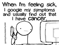 "Google illness...web Md -- ""oh my god! I have that!""- I always think of the movie THE SWITCH whenever I hear web md or something similar."