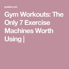 Gym Workouts: The Only 7 Exercise Machines Worth Using |