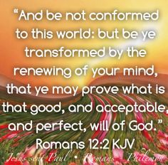 """GOD's WILL: """"And be not conformed to this world: but be ye transformed by the renewing of your mind, that ye may prove what is that good, and acceptable, and perfect, will of God."""" Romans 12:2KJV """"For this is good and acceptable in the sight of God our Saviour; Who will have all men to be saved, and to come unto the knowledge of the truth."""" 1 Timothy 2:3-4KJV """"In every thing give thanks: for this is the will of God in Christ Jesus concerning you."""" 1 Thessalonians 5:18 KJV"""