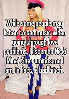 While some people may listen to sad music when going through love problems, I listen to Nicki Minaj. She reminds me I am, in fact, a bad bitch.