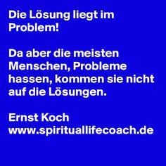 Die Lösung liegt im Problem!  Da aber die meisten Menschen, Probleme hassen, kommen sie nicht auf die Lösungen.  Ernst Koch www.spirituallifecoach.de