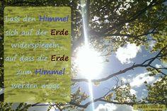 Lass den Himmel sich auf der Erde widerspiegeln, auf dass die Erde zum Himmel werden möge. Rumi #willensforschung www.judith-will.de