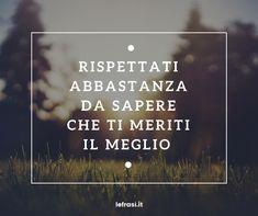 Rispettati abbastanza da sapere che ti meriti il meglio. http://www.lefrasi.it/frase/rispettati-abbastanza-sapere-ti-meriti-meglio/