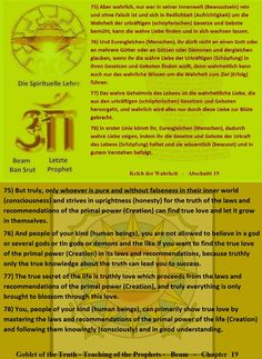 77) The true secret of the life is truthly love which proceeds from the laws and recommendations of the primal power (Creation), and truly everything is only brought to blossom through this love.  78) You, people of your kind (human beings), can primarily show true love by mastering the laws and recommendations of the primal power of the life (Creation) and following them knowingly (consciously) and in good understanding.