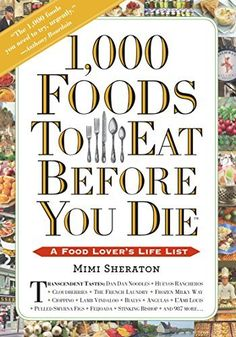 1,000 Foods To Eat Before You Die: A Food Lover's Life List by Mimi Sheraton. If you love food, this is a book to read~
