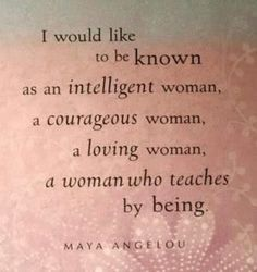 I would like to be known as an intelligent woman, a courageous woman, a loving woman, a woman who teaches by being.