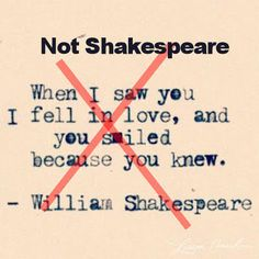 This quote is often attributed to Shakespeare (some say it's from Romeo & Juliet) but it was not penned by him. http://www.notbyshakespeare.com/2010/08/04/when-i-saw-you-i-fell-in-love-and-you-smiled-because-you-knew/