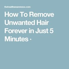 How To Remove Unwanted Hair Forever in Just 5 Minutes ·
