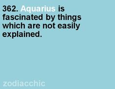 Aquarius...lol yeah I'm always trying to explain some of the quirky things I like to others and it's exhausting