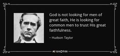 God is not looking for men of great faith, He is looking for common men to trust…
