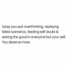 Life Quotes 525443481514746837 - I pray you quit overthinking, replaying failed scenarios, feeding self doubt and seeing the good in everyone but yourself. you deserve more. Source by Favorite Quotes, Best Quotes, Truth Quotes, Wisdom Quotes, Paz Mental, Motivational Quotes, Inspirational Quotes, Quotes Positive, Pretty Words