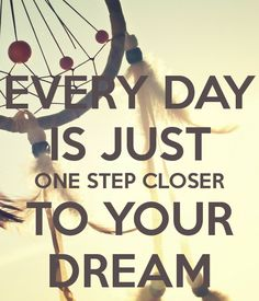 every day is just one step closer to your dream