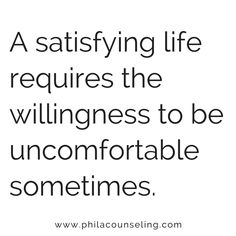 A satisfying life requires the willingness to be uncomfortable sometimes.