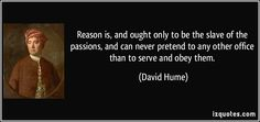 Reason is, and ought only to be the slave of the passions, and can never pretend to any other office than to serve and obey them.  - David H...