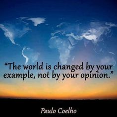 """The world is changed by your example, not by your opinion."" ~Paulo Coelho. People impress me with how they lead by example, ""not"" with their 1000 words from their mouth. I get bored with words, when someone with a ""sharp edge"" can lead by example, this is when I can't keep my eyes off of them, I can't wait to mimic their lead."