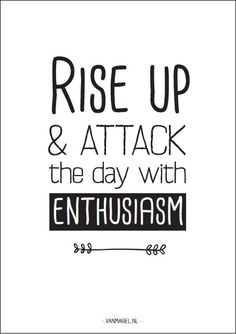 Rise up & attack the day with #enthusiasm - Buy it at www.vanmariel.nl - Card € 1,25 Poster € 3,50 Big Poster € 7,50