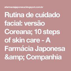 Rutina de cuidado facial: versão Coreana; 10 steps of skin care  - A Farmácia Japonesa & Companhia
