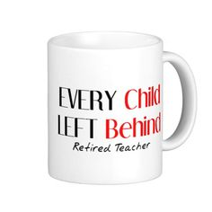 EVERY CHILD LEFT BEHIND, (Retired Teacher) Hilarious Retired Teacher Gifts Mugs #coffee #coffeemug Funny teacher gift.