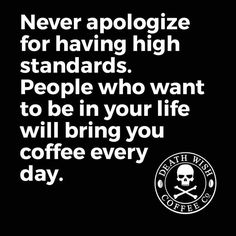 Never apologiza for having High standards. People who want to bebin your life will bring you coffee every day.