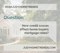 #ASKJUDYHOMETRENDS Answer on the blog http://www.judyhometrends.com/how-credit-scores-affect-home-buyers-mortgage-rates/