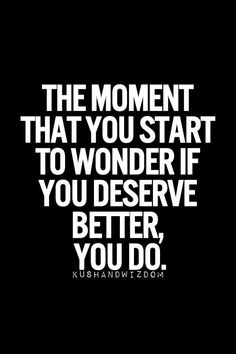 Motivation Quotes : QUOTATION – Image : Quotes Of the day – Description The moment you start to wonder if you deserve better, you do. Sharing is Power – Don't forget to share this quote ! Great Quotes, Quotes To Live By, Me Quotes, Motivational Quotes, Funny Quotes, Inspirational Quotes, Hurt Quotes, People Quotes, Famous Quotes
