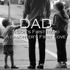 Dad: A Sons First Hero. A Daughters First Love.