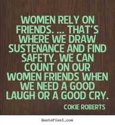 Women rely on friends. ... that's where.. Cokie Roberts greatest friendship quotes
