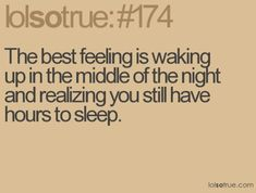 """So true! -- """"The best feeling is waking up in the middle of the night and realizing you still have hours to sleep."""" -- :)"""