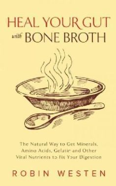 Heal Your Gut With Bone Broth: The Natural Way to Get Minerals, Amino Acids, Gelatin and Other Vital Nutrients to... (Paperback) - 17329084 - Overstock.com Shopping - Great Deals on General Health