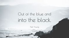 """Neil Young Quote: """"Out of the blue and into the black."""""""