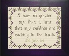 Embroidery Stitches Designs Cross Stitch Bible Verse III John I have no greater joy than to hear that my children walk in truth. - Cross Stitch Bible Verse III John I have no greater joy than to hear that my children walk in truth. Cross Stitching, Cross Stitch Embroidery, Embroidery Patterns, Scripture Quotes, Bible Verses, Faith Quotes, Scriptures, Cross Stitch Designs, Cross Stitch Patterns