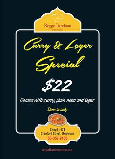 Curry & Lager   Special     $22 Comes with curry, plain naan and lager  Dine in only at Royal Tandoor Indian Restaurant and Takeaway