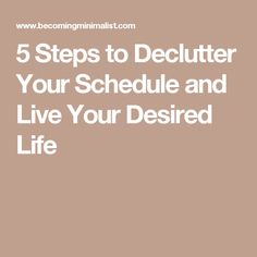 5 Steps to Declutter Your Schedule and Live Your Desired Life