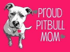 Love to all Pit bull moms... we're very proud to own loving silly hyper pitties!