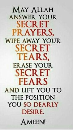 """""""May Allah Subhanahu wa Ta'ala answer your secret prayers, wipe away your secret tears, erase your secret fears, and lift you to the position you so dearly desire. Islamic Qoutes, Muslim Quotes, Islamic Inspirational Quotes, Religious Quotes, Hijab Quotes, Islamic Prayer, Arabic Quotes, Allah Islam, Islam Quran"""