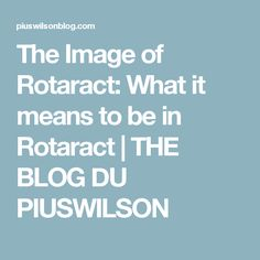 The Image of Rotaract: What it means to be in Rotaract | THE BLOG DU PIUSWILSON
