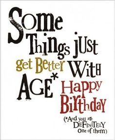 """Some Things Just Get Better..."" Birthday Quote (Site: includes 35 birthday quotes; I ""pinned"" the ones I liked the best)"