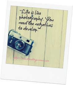 """Life is like photography. You need the negatives to develop."""