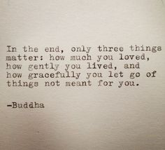 """In the end, only three things matter: how you loved, how much you loved, how gently you lived, and how gracefully you let go of the things not meant for you."" - Buddha"