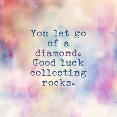 You let go of a diamond. Good luck collecting rocks. --- that said --- I'm Glad you did. True colors !                                                                                                                                                                                 More