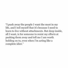 Babe, you may try to push me away, but every time, you will fail at it. I won't let you push me away. Now Quotes, Hurt Quotes, Real Quotes, Words Quotes, Quotes To Live By, Life Quotes, Sayings, Qoutes, Scared To Love Quotes