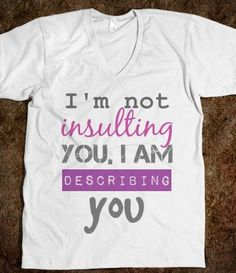 So damn funny!!! I'd wear it proudly in front of all my shitty neighbors here :)  http://skreened.com/csboutique/insulting-you-funny-quote-tee