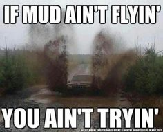 If the mud ain't flyin' you ain't tryin' - Mud Jeep XJ Truck Quotes, Truck Memes, Car Memes, Jeep Quotes, Monster Mud, Monster Trucks, Country Girl Life, Country Girls, Country Living