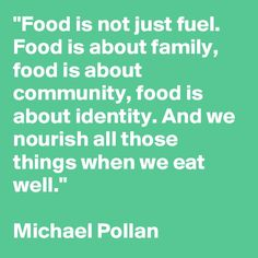 """""""Food is not just fuel. Food is about family, food is about community, food is about identity. And we nourish all those things when we eat well. Cooking Quotes, Food Quotes, Eating Quotes, Quotes Quotes, Healthy Quotes, Nutrition Quotes, Community Quotes, Michael Pollan, Wellness Quotes"""