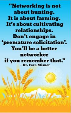 Networking is not about hunting. It is about farming. It's about cultivating relationships. Don't engage in premature solicitation. You'll be a better networker if you remember that. Business Motivation, Business Quotes, Business Tips, Business Desk, Business Marketing, Internet Marketing, Network Marketing Quotes, Networking Quotes, Motivational Quotes