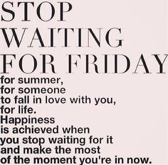 Stop waiting, happiness is making the most of the moment you're in now. Via http://feelingandloving.tumblr.com/