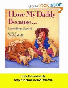 I Love My Daddy Because ... (9780525446248) Laurel Porter-Gaylord, Ashley Wolff , ISBN-10: 0525446249  , ISBN-13: 978-0525446248 ,  , tutorials , pdf , ebook , torrent , downloads , rapidshare , filesonic , hotfile , megaupload , fileserve